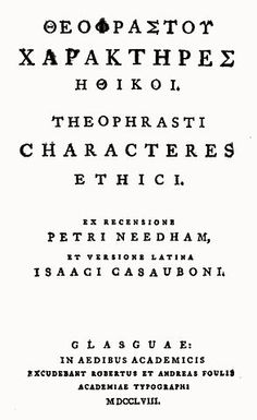 """The Characters"" by Theophrastus (Eresos c.371 - Athens c.287 BC). Successor to Aristotle in the Peripatetic school. His interests were  extending from biology and physics to ethics and metaphysics. The work contains thirty brief, vigorous, and trenchant outlines of moral types (valuable picture of the life of his time, and human nature in general). They are the first recorded attempt at systematic character writing. Contains the earliest mention of Hermaphroditus in Greek Literature."