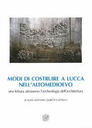 Modi di costruire a Lucca nell'Altomedioevo : una lettura attraverso l'archeologia dell'architettura / di Juan Antonio Quirós Castillo + info: http://www.insegnadelgiglio.it/prodotto/modi-di-costruire-a-lucca-nellaltomedioevo/