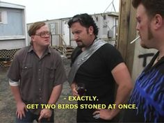 "My all-time favorite one liner from Trailer Park Boys; ""get two birds stoned at once, boys!"""