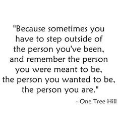Because sometimes you have to step outside of the person you've been, and remember the person you were meant to be, the person you wanted to be, the person you are.  - One Tree Hill