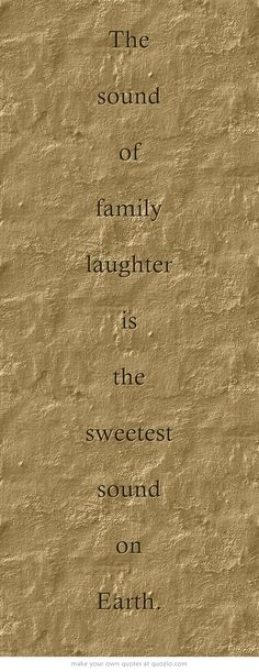 The sound of family laugher is the sweetest sound on Earth.
