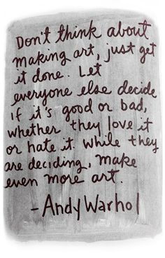 mojomade: Warhol Says: Don't THINK about making art... Great quote for the art room wall