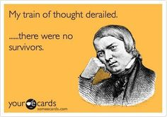 My train of thought derailed... there were no survivors. | eCards