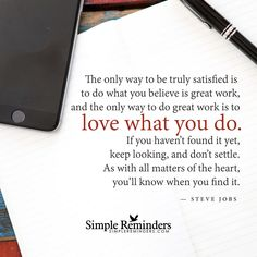 Love what you do The only way to be truly satisfied is to do what you believe is great work, and the only way to do great work is to love what you do. If you haven't found it yet, keep looking, and don't settle. As with all matters of the heart, you'll know when you find it. — Steve Jobs