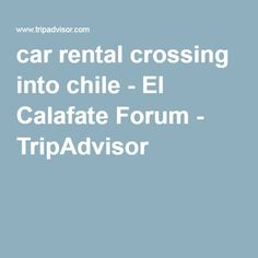 car rental crossing into chile - El Calafate Forum - TripAdvisor