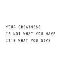 Your greatness is not what you have it's what you give.