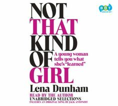 "Not That Kind of Girl: A Young Woman Tells You What She's ""Learned"" (audiobook) Read by the author, Lena Dunham of HBO's Girls. For readers of Nora Ephron, Tina Fey, and David Sedaris, a hilarious, wise, and fiercely candid collection of personal essays."