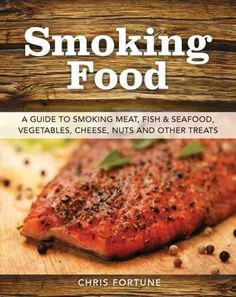 Smoking Food: A Guide to Smoking Meat, Fish & Seafood, Vegetables, Cheese, Nuts, and Other Treats