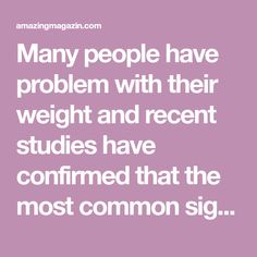 Many people have problem with their weight and recent studies have confirmed that the most common sign of that is unhealthy life style.
