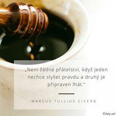 Není žádné přátelství, když jeden nechce slyšet pravdu a druhý je připraven lhát. - Marcus Tullius Cicero