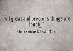 """All great and precious things are lonely."" East of Eden by John Steinbeck -my most favorite read Poem Quotes, Quotable Quotes, Words Quotes, Life Quotes, Sayings, The Words, Cool Words, John Steinbeck Quotes, Favorite Quotes"