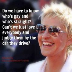 Ellen you're my favorite. Do we have to know who's gay and who's straight? Can't we just love everyone and judge them by the car they drive!
