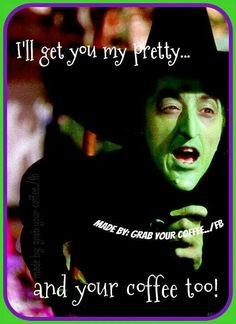 I'll get you my pretty. And your cup of coffee too!