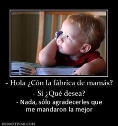 -+Hola+¿Cón+la+fábrica+de+mamás?+-+Sí+¿Qué+desea?+-+Nada,+sólo+agradecerles+que+me+mandaron+la+mejor