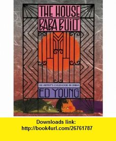 The House Baba Built An Artists Childhood in China (9780316076289) Ed Young, Libby Koponen , ISBN-10: 0316076287  , ISBN-13: 978-0316076289 ,  , tutorials , pdf , ebook , torrent , downloads , rapidshare , filesonic , hotfile , megaupload , fileserve