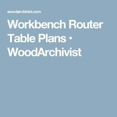 Workbench Router Table Plans • WoodArchivist