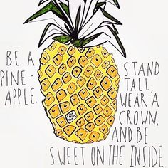 Be a pineapple. Stand tall, wear a crown, and be sweet on the inside.