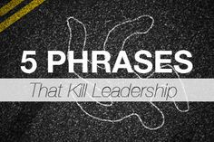 5 Phrases that Will Kill Your Leadership