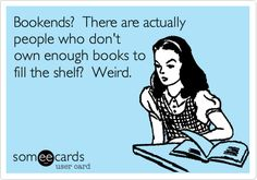So, so true.  I have some lovely bookends but I can show them off because there isn't room on my shelves. :)