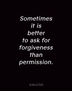 Sometimes it is better to ask for forgiveness than permission. - an iota of truth Sign Quotes, Cute Quotes, Great Quotes, Quotes To Live By, Motivational Quotes, Motivational Wallpaper, Wisdom Quotes, Inspirational Quotes, Words Can Hurt