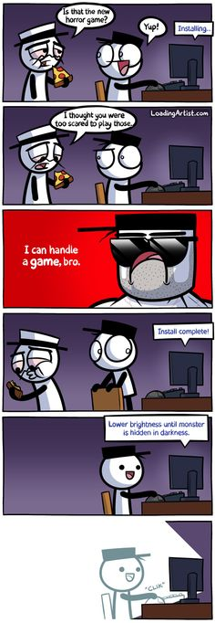 I thought you were too scared to play those horror games. Click to view the full comic!