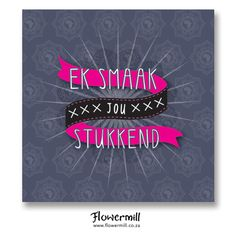Ek Smaak Jou Stukkend www.flowermill.co.za Afrikaans, Pop Up, Neon Signs, My Love, Shop, Cards, Maps, Afrikaans Language, Playing Cards