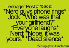 I have a better one! :'D *Nerd guys phone rings*  Jock: Who was that? Your mommy? *Everyone laughs*  Nerd: No it was yours. *Dead Silence*