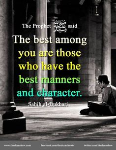 Allah's Apostle (Peace be upon him) said,  'The best among you are those who have the best manners and character.'  (Saheeh Al Bukhari, Book #73, Hadith #56)