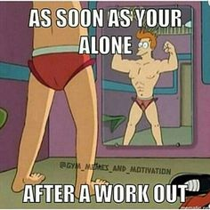 Isn't this just the truth? just after one workout too LOL