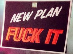 May I suggest to you a brand new plan--- The Fuck It plan works everytime everywhere…