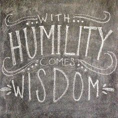 """When pride comes, then comes disgrace, but with the humble is wisdom."" {Proverbs 11:2}"