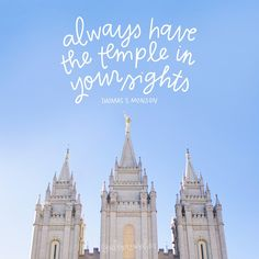 always have the Temple in your sights. - thomas s monson