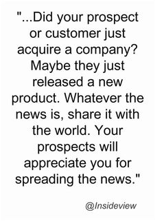 """""""...Did your prospect or customer just acquire a company? Maybe they just released a new product. Whatever the news is, share it with the world. Your prospects will appreciate you for spreading the news."""""""