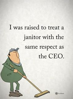 I was raised to treat a janitor with the same respect as the CEO. #powerofpositivity #positivewords #positivethinking #inspirationalquote #motivationalquotes #quotes #life #love #hope #faith #trust #truth #loyalty #honesty #respect