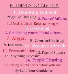 15 Things To Give Up To Build Confidence In Yourself: (1) Doubting Yourself. (2) Negative Thinking. (3) Fear of Failure. (4) Destructive Relationships. (5) Gossiping. (6) Criticizing yourself & others. (7) Anger. (8) Comfort Eating. (9) Laziness. (10) Negative self talks. (11) Procrastination (12) Fear of Success. (13) Anything Excessive. (14) People Pleasing. (15) Putting others needs before your own .