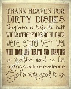 Thank heaven for dirty dishes. They have a tale to tell. While other folks go hungry, we're eating very well. With home and health and happiness we shouldn't want to fuss. By this stack of evidence God's very good to us.