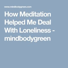 How Meditation Helped Me Deal With Loneliness - mindbodygreen