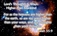 Lord's Thoughts and Ways Higher than Mankind - Isaiah 55:9 KJV  For as the heavens are higher than the earth, so are my ways higher than your ways, and my thoughts than your thoughts. -   Men's thoughts concerning sin, Christ, and holiness, concerning this world and the other, vastly differ from God's; but in nothing more than in the matter of pardon. We forgive, and cannot forget; but when God forgives sin, he remembers it no more.