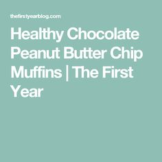 Healthy Chocolate Peanut Butter Chip Muffins | The First Year
