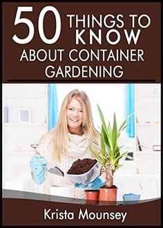 """FREE TODAY      50 Things to Know About Container Gardening: Tips & Tricks for Starting and Maintaining Your Own Container Garden - Kindle edition by Krista """"KK"""" Mounsey, 50 Things To Know. Crafts, Hobbies & Home Kindle eBooks @ Amazon.com."""