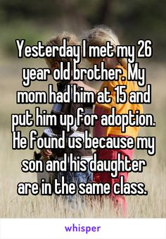 Yesterday I met my 26 year old brother. My mom had him at 15 and put him up for…