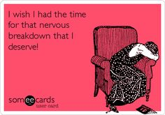 I wish I had the time for that nervous breakdown that I deserve!