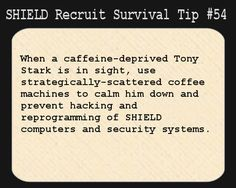 S.H.I.E.L.D. Recruit Survival Tip #54:When a caffeine-deprived Tony Stark is in sight, use strategically-scattered coffee machines to calm him down and prevent hacking and reprogramming of SHIELD computers and security systems.  [Submitted by wanderseeing]