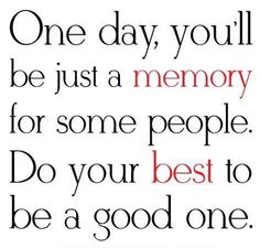 EQ- Best Quote by Author Unknown: One day, you\\\'ll be just a memory fo on imgfave