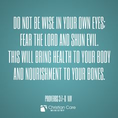"Proverbs 3:7-8 NIV ""Do not be wise in your own eyes; fear the Lord and shun evil. This will bring health to your body and nourishment to your bones."""