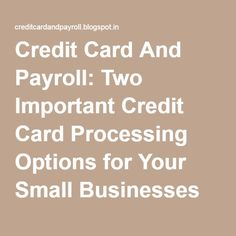 Credit Card And Payroll: Two Important Credit Card Processing Options for Your Small Businesses