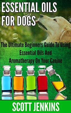 ESSENTIAL OILS FOR DOGS: The Ultimate Beginners Guide To Using Essential Oils And Aromatherapy On Your Canine (Soap Making, Bath Bombs,…