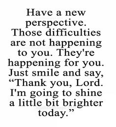 "Have a new perspective. Those difficulties are not happening to you. They`re happening for you. Just smile and say, ""Thank you, Lord. I`m going to shine a little bit brighter today."" ~Joel Osteen quote."