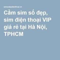 Cầm sim số đẹp, sim điện thoại VIP giá rẻ tại Hà Nội, TPHCM