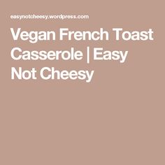 Vegan French Toast Casserole | Easy Not Cheesy